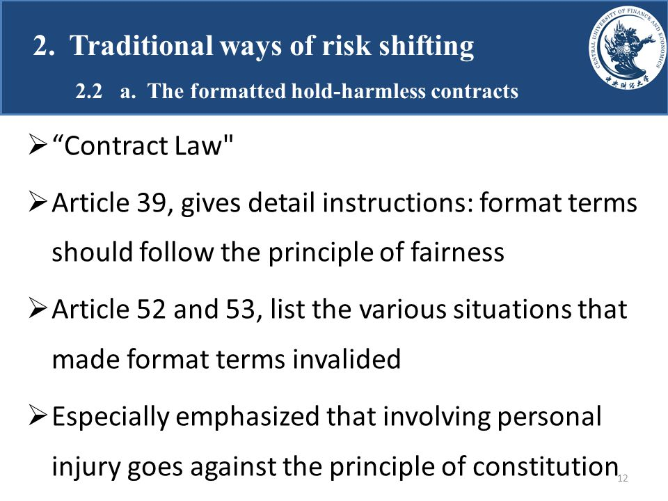  Contract Law  Article 39, gives detail instructions: format terms should follow the principle of fairness  Article 52 and 53, list the various situations that made format terms invalided  Especially emphasized that involving personal injury goes against the principle of constitution 2.