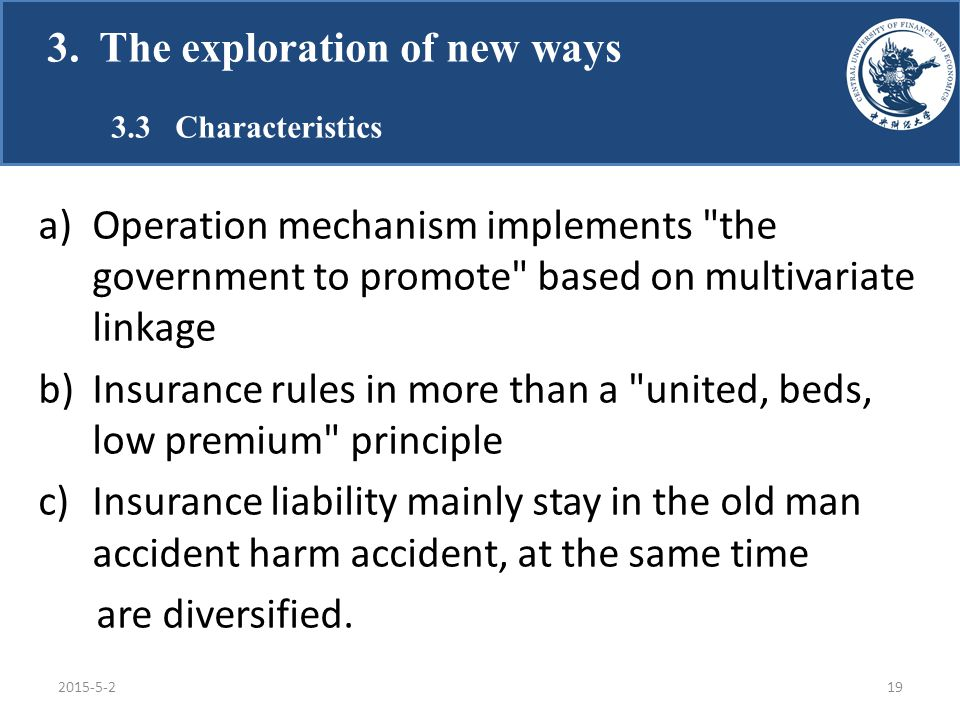 a)Operation mechanism implements the government to promote based on multivariate linkage b)Insurance rules in more than a united, beds, low premium principle c)Insurance liability mainly stay in the old man accident harm accident, at the same time are diversified.
