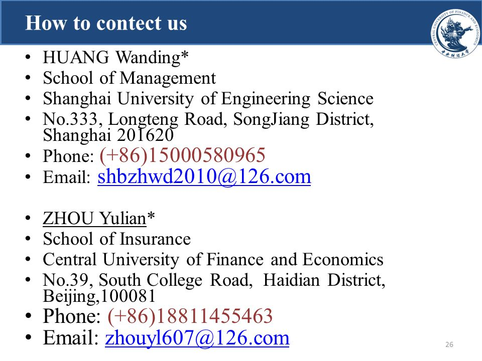 How to contect us 26 HUANG Wanding* School of Management Shanghai University of Engineering Science No.333, Longteng Road, SongJiang District, Shanghai 201620 Phone: (+86)15000580965 Email: shbzhwd2010@126.com shbzhwd2010@126.com ZHOU Yulian* School of Insurance Central University of Finance and Economics No.39, South College Road, Haidian District, Beijing,100081 Phone: (+86)18811455463 Email: zhouyl607@126.comzhouyl607@126.com