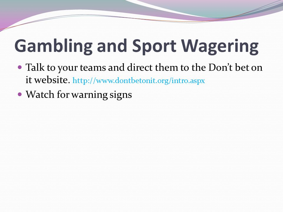 Gambling and Sport Wagering Talk to your teams and direct them to the Don't bet on it website. http://www.dontbetonit.org/intro.aspx Watch for warning