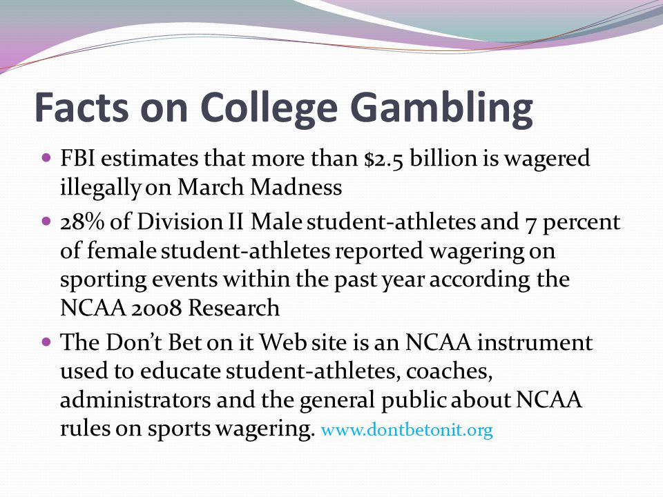 Facts on College Gambling FBI estimates that more than $2.5 billion is wagered illegally on March Madness 28% of Division II Male student-athletes and 7 percent of female student-athletes reported wagering on sporting events within the past year according the NCAA 2008 Research The Don't Bet on it Web site is an NCAA instrument used to educate student-athletes, coaches, administrators and the general public about NCAA rules on sports wagering.