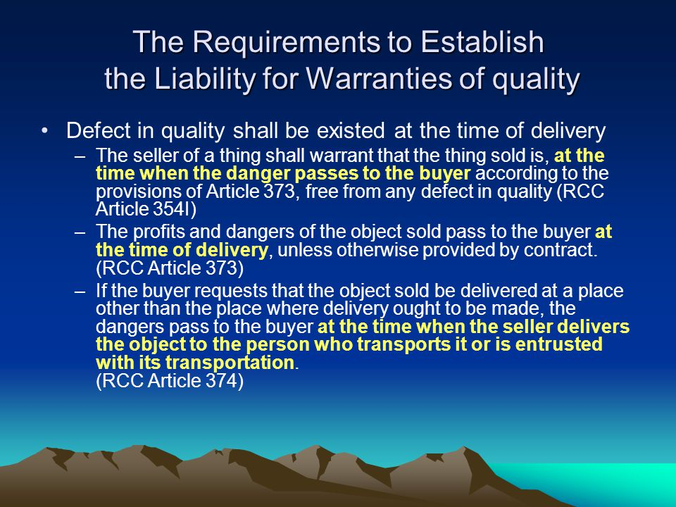 The Requirements to Establish the Liability for Warranties of quality Defect in quality shall be existed at the time of delivery –The seller of a thing shall warrant that the thing sold is, at the time when the danger passes to the buyer according to the provisions of Article 373, free from any defect in quality (RCC Article 354I) –The profits and dangers of the object sold pass to the buyer at the time of delivery, unless otherwise provided by contract.