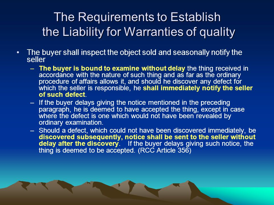 The Requirements to Establish the Liability for Warranties of quality The buyer shall inspect the object sold and seasonally notify the seller –The buyer is bound to examine without delay the thing received in accordance with the nature of such thing and as far as the ordinary procedure of affairs allows it, and should he discover any defect for which the seller is responsible, he shall immediately notify the seller of such defect.