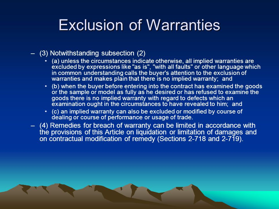 Exclusion of Warranties –(3) Notwithstanding subsection (2) (a) unless the circumstances indicate otherwise, all implied warranties are excluded by expressions like as is , with all faults or other language which in common understanding calls the buyer s attention to the exclusion of warranties and makes plain that there is no implied warranty; and (b) when the buyer before entering into the contract has examined the goods or the sample or model as fully as he desired or has refused to examine the goods there is no implied warranty with regard to defects which an examination ought in the circumstances to have revealed to him; and (c) an implied warranty can also be excluded or modified by course of dealing or course of performance or usage of trade.