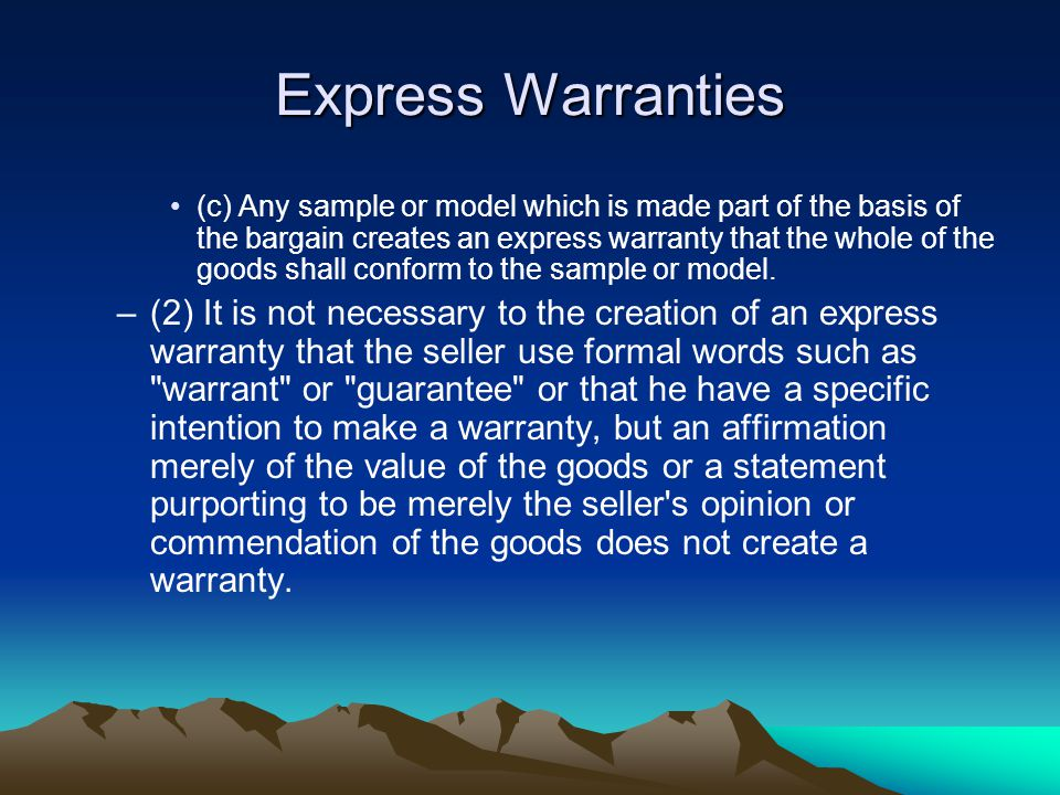 Express Warranties (c) Any sample or model which is made part of the basis of the bargain creates an express warranty that the whole of the goods shall conform to the sample or model.