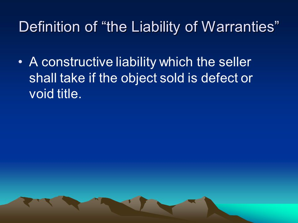Definition of the Liability of Warranties A constructive liability which the seller shall take if the object sold is defect or void title.