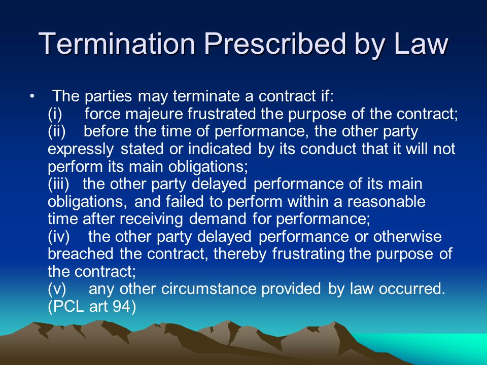 Termination Prescribed by Law The parties may terminate a contract if: (i) force majeure frustrated the purpose of the contract; (ii) before the time of performance, the other party expressly stated or indicated by its conduct that it will not perform its main obligations; (iii) the other party delayed performance of its main obligations, and failed to perform within a reasonable time after receiving demand for performance; (iv) the other party delayed performance or otherwise breached the contract, thereby frustrating the purpose of the contract; (v) any other circumstance provided by law occurred.