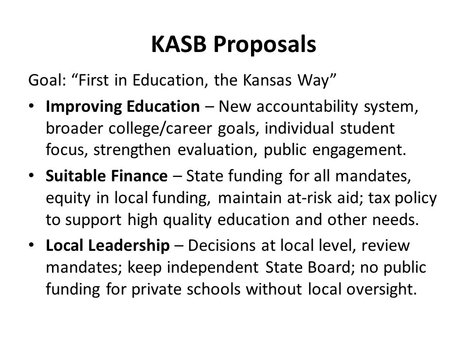 KASB Proposals Goal: First in Education, the Kansas Way Improving Education – New accountability system, broader college/career goals, individual student focus, strengthen evaluation, public engagement.