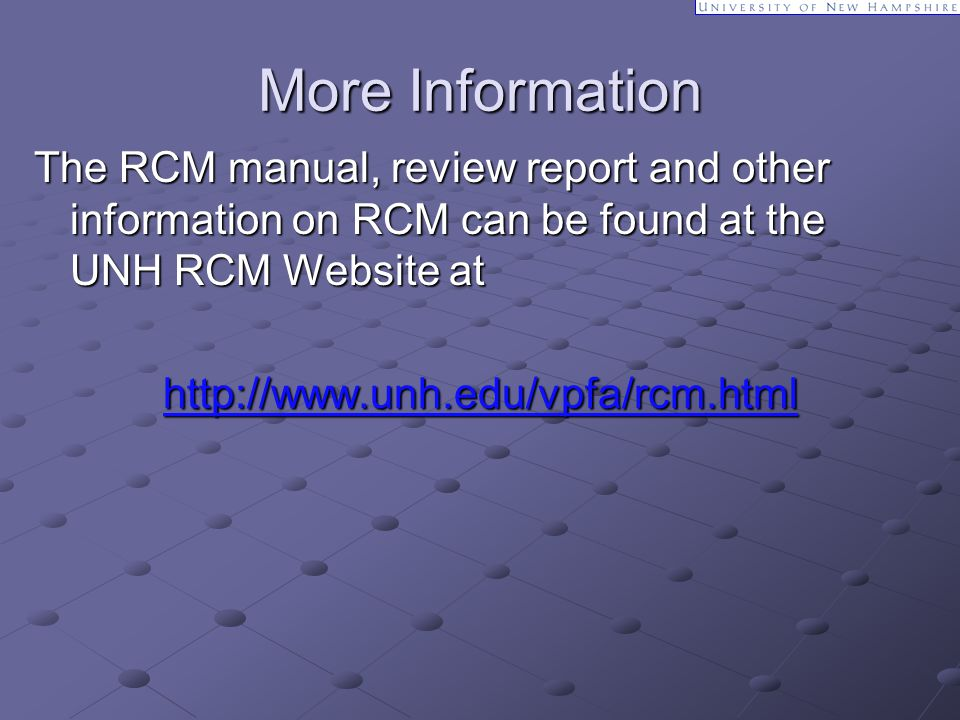 More Information The RCM manual, review report and other information on RCM can be found at the UNH RCM Website at http://www.unh.edu/vpfa/rcm.html