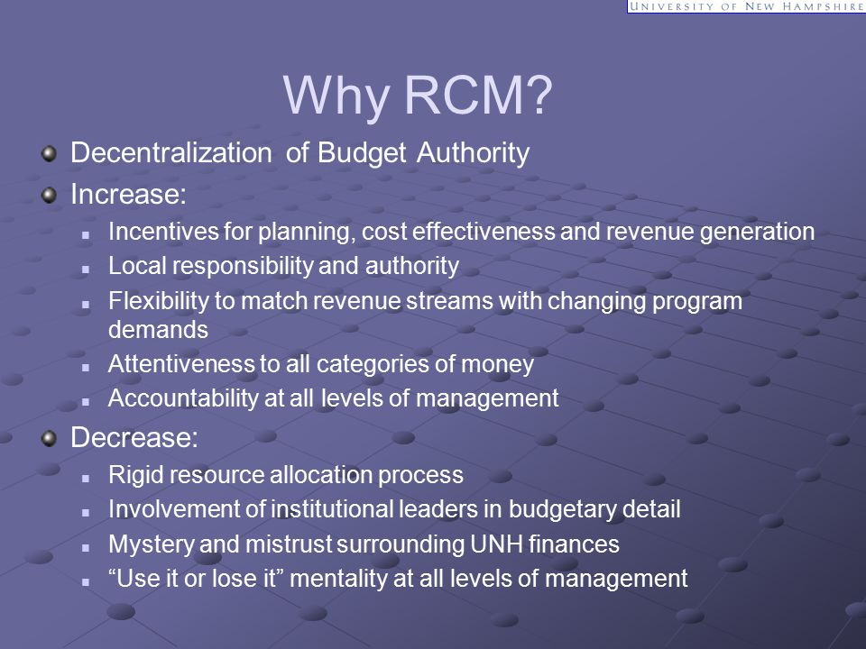 Why RCM? Decentralization of Budget Authority Increase: Incentives for planning, cost effectiveness and revenue generation Local responsibility and au