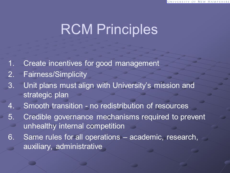 RCM Principles 1. Create incentives for good management 2.Fairness/Simplicity 3. Unit plans must align with University's mission and strategic plan 4.