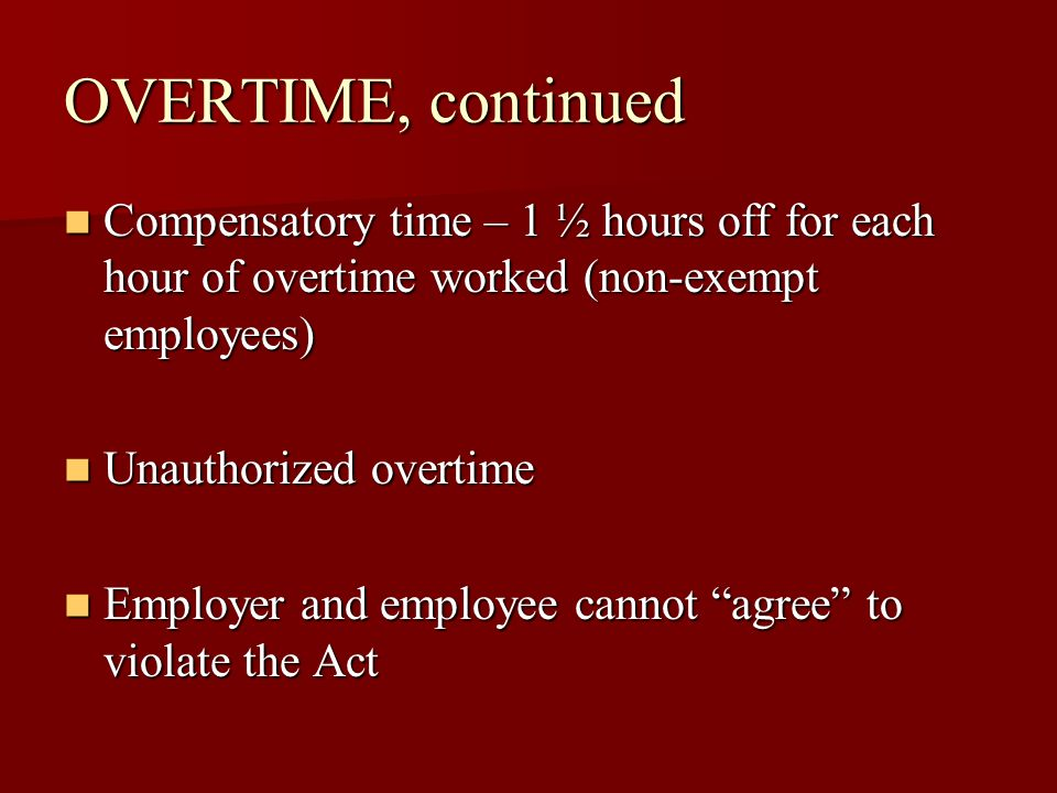 OVERTIME, continued Compensatory time – 1 ½ hours off for each hour of overtime worked (non-exempt employees) Compensatory time – 1 ½ hours off for each hour of overtime worked (non-exempt employees) Unauthorized overtime Unauthorized overtime Employer and employee cannot agree to violate the Act Employer and employee cannot agree to violate the Act