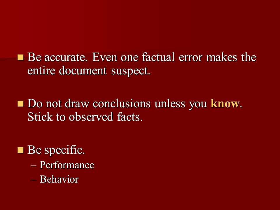 Be accurate. Even one factual error makes the entire document suspect.