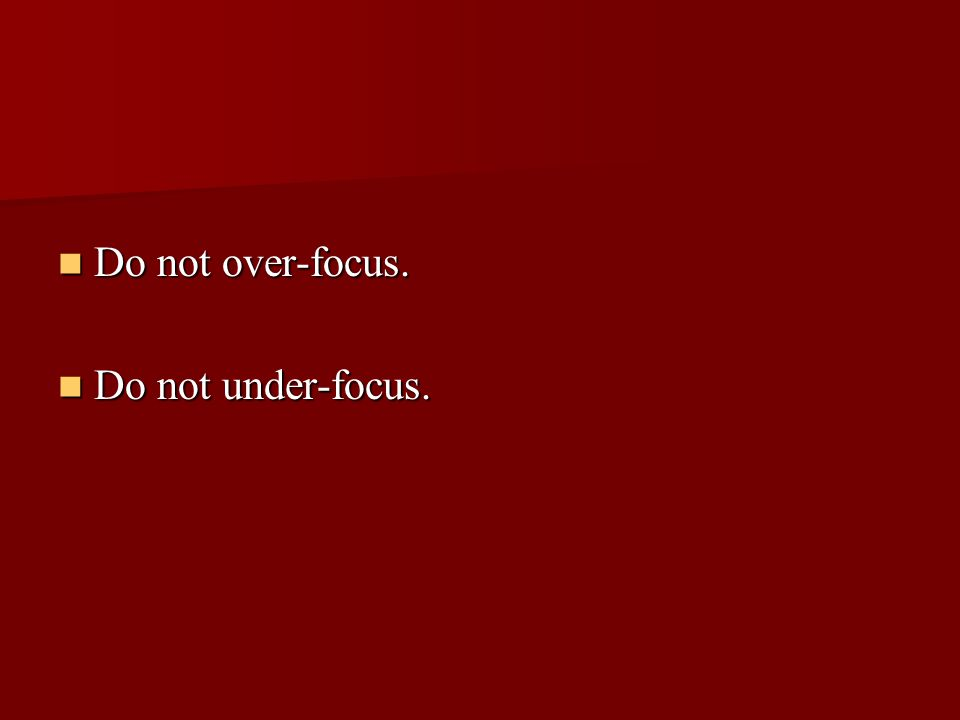 Do not over-focus. Do not over-focus. Do not under-focus. Do not under-focus.