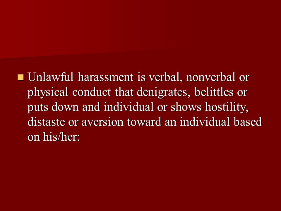 Unlawful harassment is verbal, nonverbal or physical conduct that denigrates, belittles or puts down and individual or shows hostility, distaste or aversion toward an individual based on his/her: Unlawful harassment is verbal, nonverbal or physical conduct that denigrates, belittles or puts down and individual or shows hostility, distaste or aversion toward an individual based on his/her: