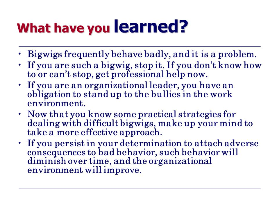 What have you learned.Bigwigs frequently behave badly, and it is a problem.