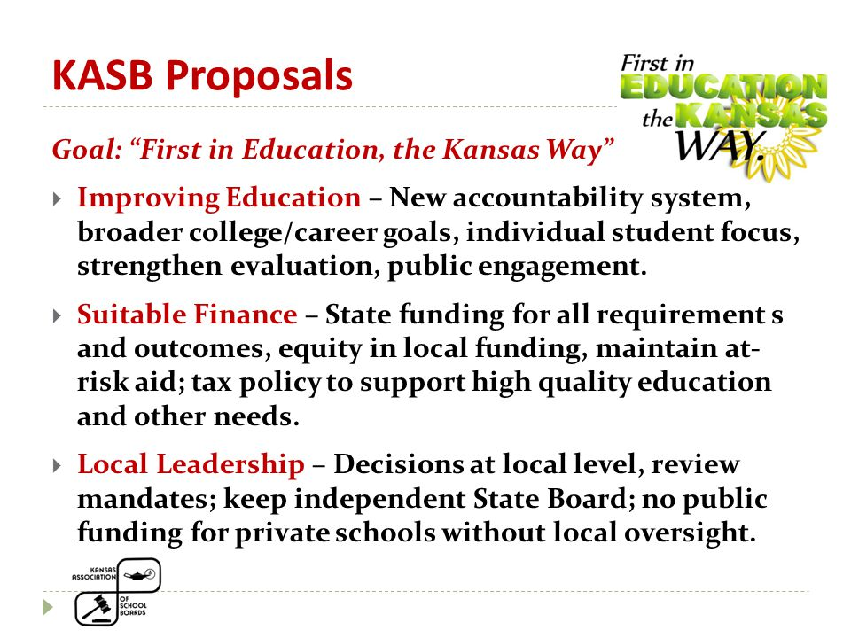 KASB Proposals Goal: First in Education, the Kansas Way  Improving Education – New accountability system, broader college/career goals, individual student focus, strengthen evaluation, public engagement.
