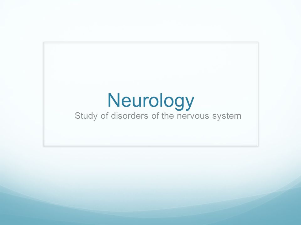 Neurology Study of disorders of the nervous system