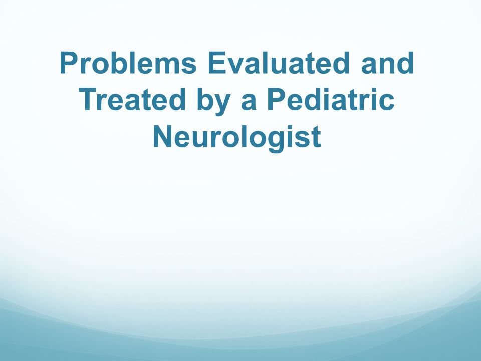 Problems Evaluated and Treated by a Pediatric Neurologist