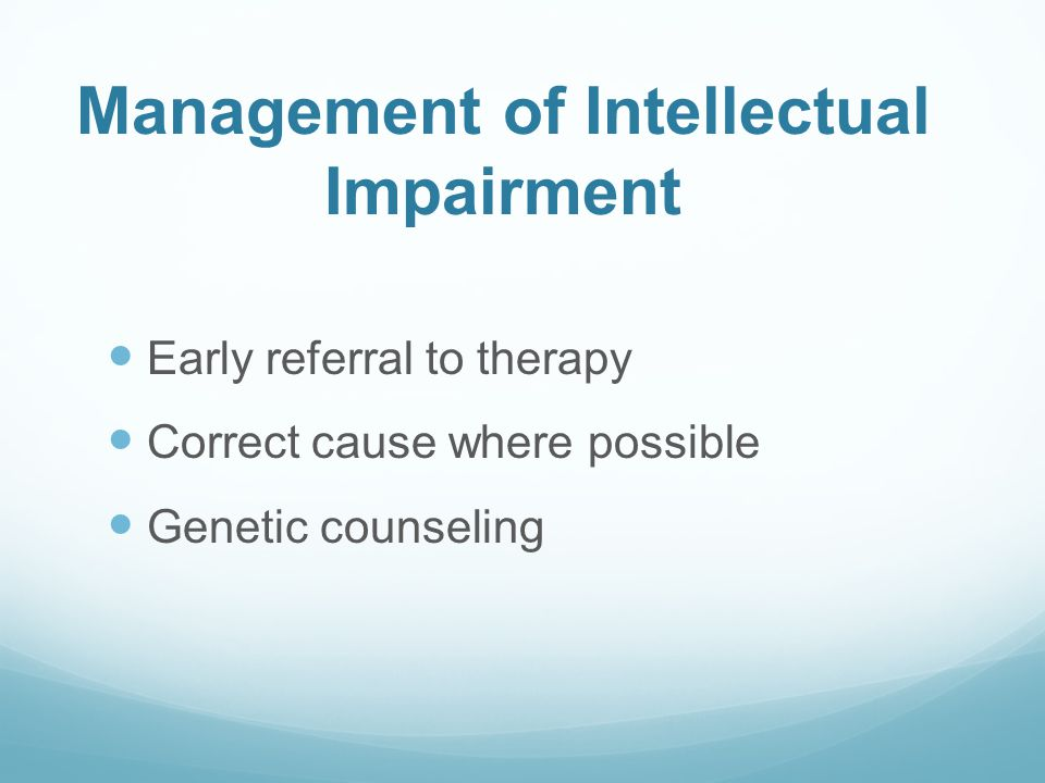 Management of Intellectual Impairment Early referral to therapy Correct cause where possible Genetic counseling