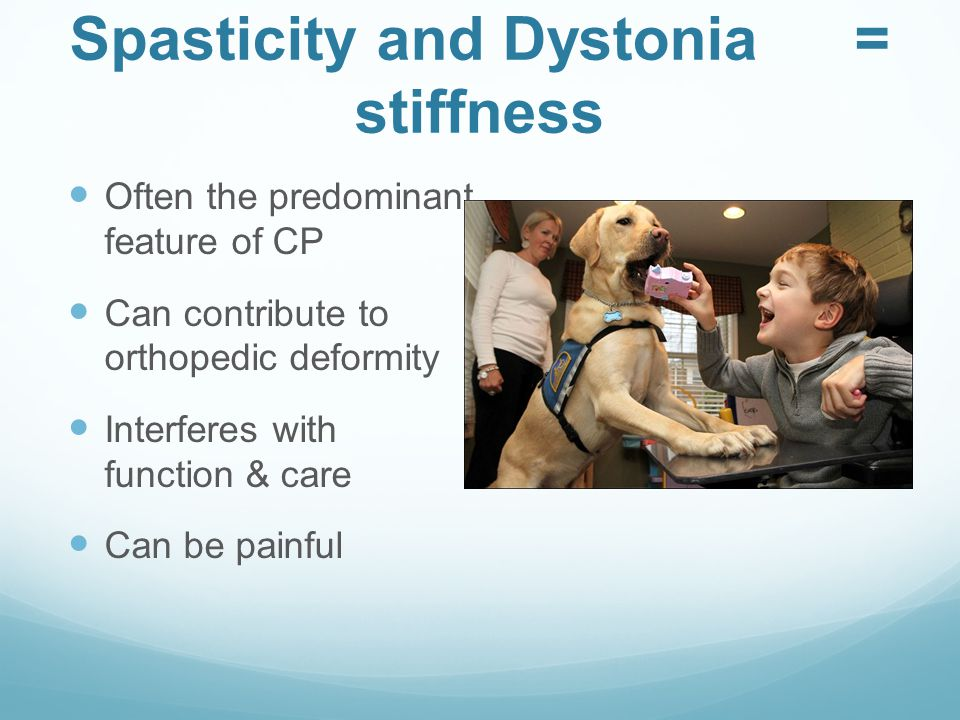 Spasticity and Dystonia = stiffness Often the predominant feature of CP Can contribute to orthopedic deformity Interferes with function & care Can be painful