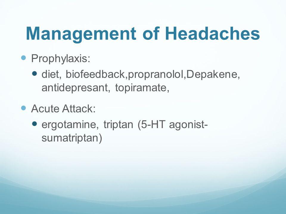 Management of Headaches Prophylaxis: diet, biofeedback,propranolol,Depakene, antidepresant, topiramate, Acute Attack: ergotamine, triptan (5-HT agonist- sumatriptan)