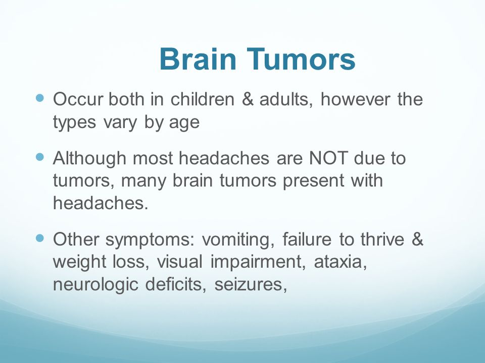 Brain Tumors Occur both in children & adults, however the types vary by age Although most headaches are NOT due to tumors, many brain tumors present with headaches.