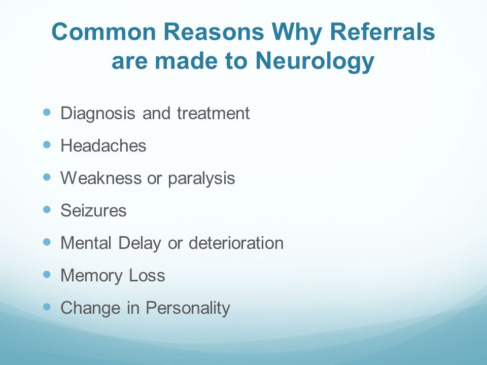 Common Reasons Why Referrals are made to Neurology Diagnosis and treatment Headaches Weakness or paralysis Seizures Mental Delay or deterioration Memory Loss Change in Personality