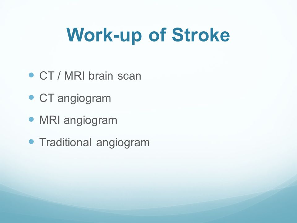 Work-up of Stroke CT / MRI brain scan CT angiogram MRI angiogram Traditional angiogram