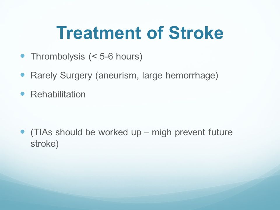 Treatment of Stroke Thrombolysis (< 5-6 hours) Rarely Surgery (aneurism, large hemorrhage) Rehabilitation (TIAs should be worked up – migh prevent future stroke)