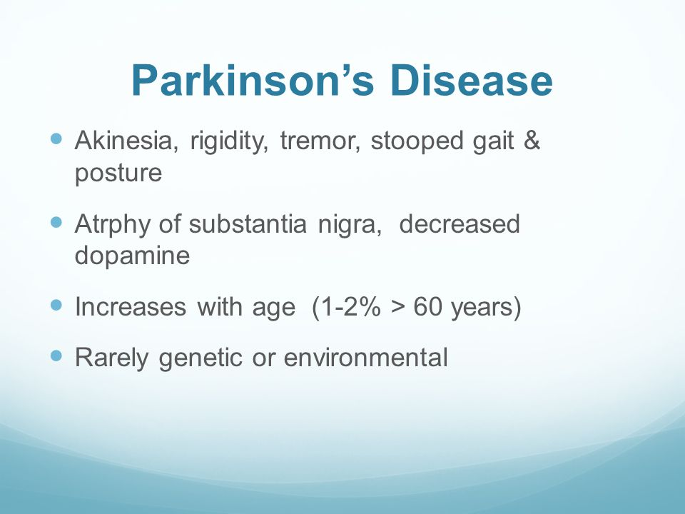 Parkinson's Disease Akinesia, rigidity, tremor, stooped gait & posture Atrphy of substantia nigra, decreased dopamine Increases with age (1-2% > 60 years) Rarely genetic or environmental