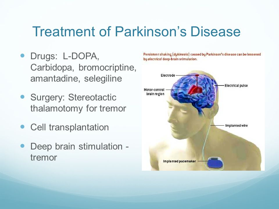 Treatment of Parkinson's Disease Drugs: L-DOPA, Carbidopa, bromocriptine, amantadine, selegiline Surgery: Stereotactic thalamotomy for tremor Cell transplantation Deep brain stimulation - tremor
