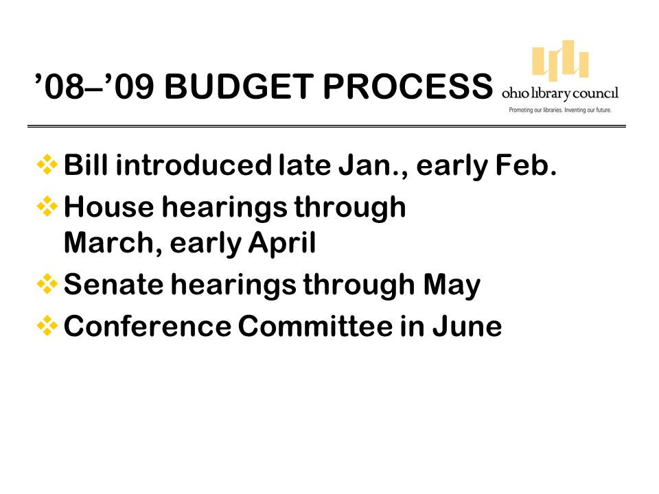 '08–'09 BUDGET PROCESS  Bill introduced late Jan., early Feb.  House hearings through March, early April  Senate hearings through May  Conference