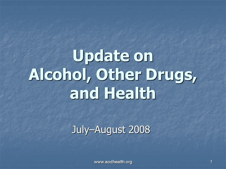 www.aodhealth.org1 Update on Alcohol, Other Drugs, and Health July–August 2008
