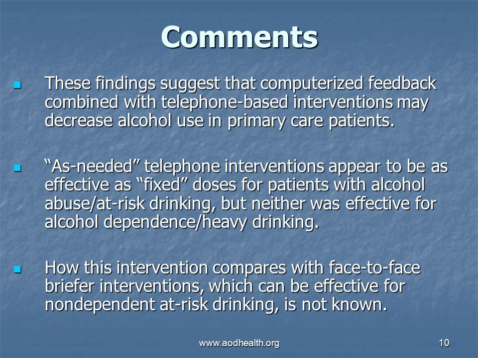 www.aodhealth.org10 Comments These findings suggest that computerized feedback combined with telephone-based interventions may decrease alcohol use in primary care patients.