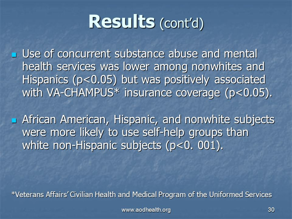 www.aodhealth.org30 Results (cont'd) Use of concurrent substance abuse and mental health services was lower among nonwhites and Hispanics (p<0.05) but was positively associated with VA-CHAMPUS* insurance coverage (p<0.05).