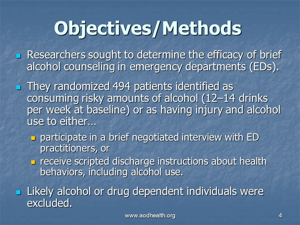www.aodhealth.org4 Objectives/Methods Researchers sought to determine the efficacy of brief alcohol counseling in emergency departments (EDs).