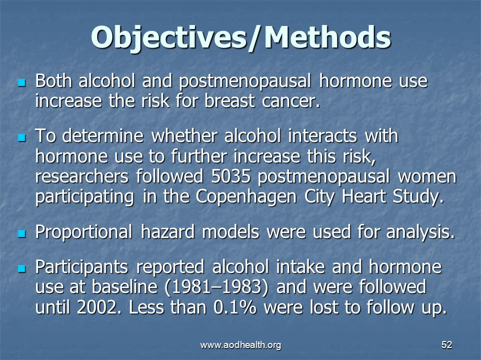 www.aodhealth.org52 Objectives/Methods Both alcohol and postmenopausal hormone use increase the risk for breast cancer.
