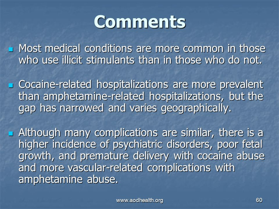www.aodhealth.org60 Comments Most medical conditions are more common in those who use illicit stimulants than in those who do not.