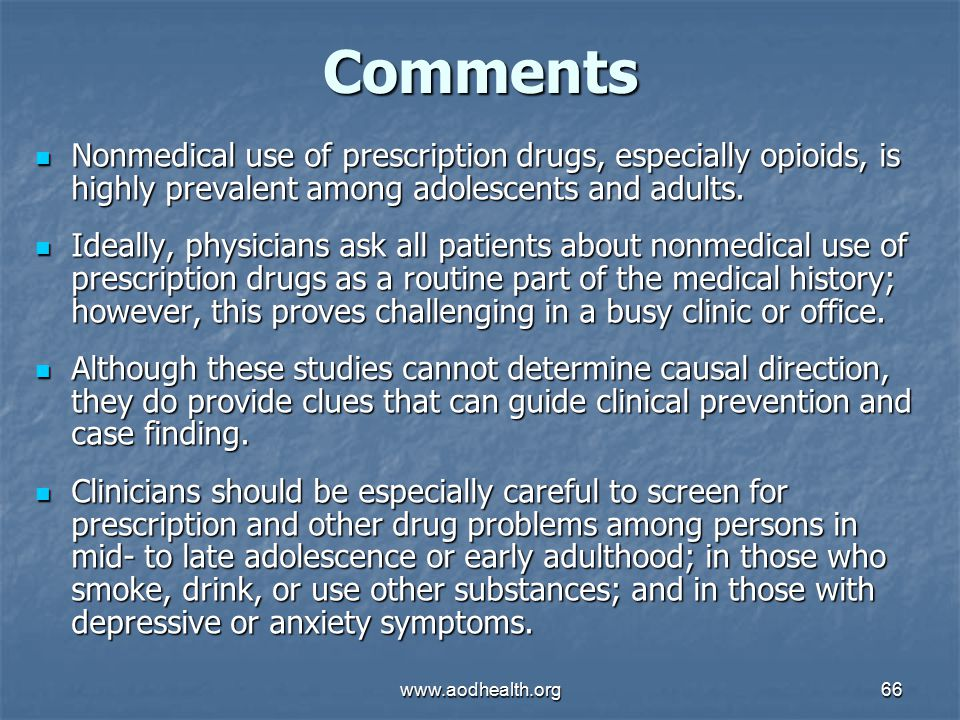 www.aodhealth.org66 Comments Nonmedical use of prescription drugs, especially opioids, is highly prevalent among adolescents and adults.