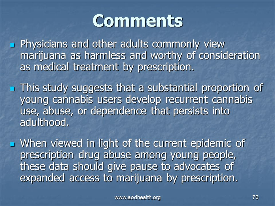 www.aodhealth.org70 Comments Physicians and other adults commonly view marijuana as harmless and worthy of consideration as medical treatment by prescription.