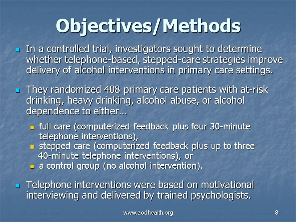 www.aodhealth.org8 Objectives/Methods In a controlled trial, investigators sought to determine whether telephone-based, stepped-care strategies improve delivery of alcohol interventions in primary care settings.