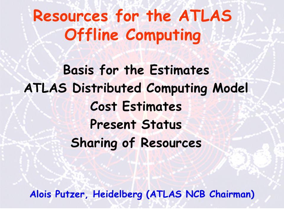 Resources for the ATLAS Offline Computing Basis for the Estimates ATLAS Distributed Computing Model Cost Estimates Present Status Sharing of Resources Alois Putzer, Heidelberg (ATLAS NCB Chairman)
