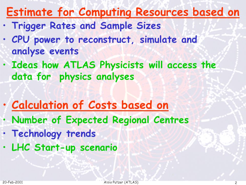 20-Feb-2001Alois Putzer (ATLAS) 2 Estimate for Computing Resources based on Trigger Rates and Sample Sizes CPU power to reconstruct, simulate and analyse events Ideas how ATLAS Physicists will access the data for physics analyses Calculation of Costs based on Number of Expected Regional Centres Technology trends LHC Start-up scenario