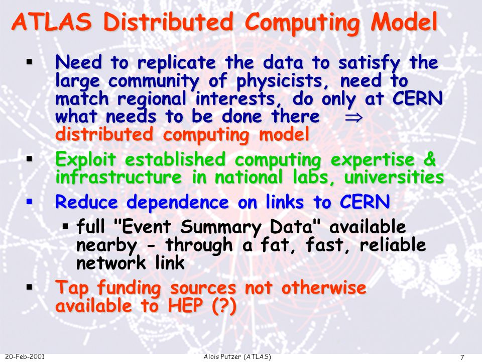 20-Feb-2001Alois Putzer (ATLAS) 7  Need to replicate the data to satisfy the large community of physicists, need to match regional interests, do only at CERN what needs to be done there  distributed computing model  Exploit established computing expertise & infrastructure in national labs, universities  Reduce dependence on links to CERN  full Event Summary Data available nearby - through a fat, fast, reliable network link  Tap funding sources not otherwise available to HEP ( ) ATLAS Distributed Computing Model