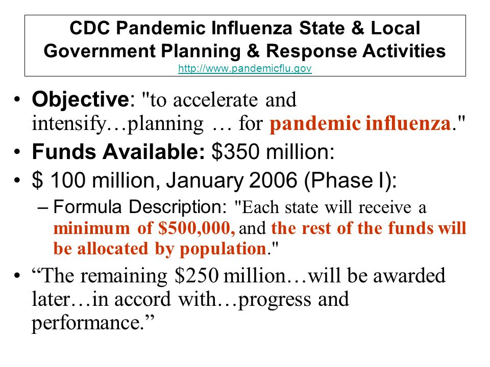 CDC Pandemic Influenza State & Local Government Planning & Response Activities http://www.pandemicflu.gov http://www.pandemicflu.gov Objective: to accelerate and intensify…planning … for pandemic influenza. Funds Available: $350 million: $ 100 million, January 2006 (Phase I): –Formula Description: Each state will receive a minimum of $500,000, and the rest of the funds will be allocated by population. The remaining $250 million…will be awarded later…in accord with…progress and performance.
