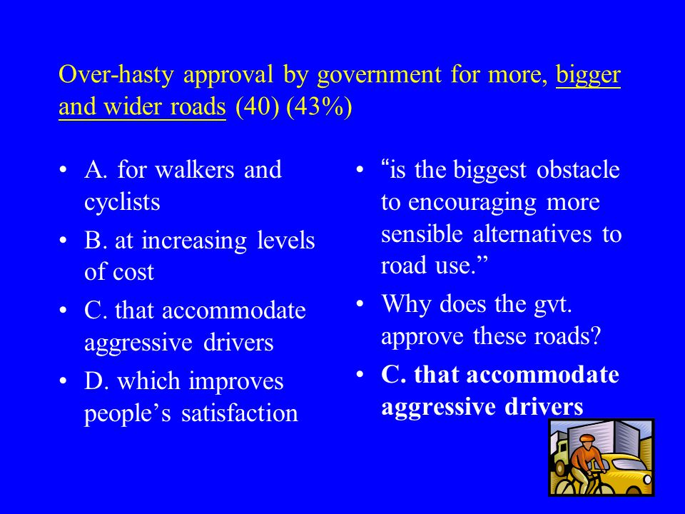 Over-hasty approval by government for more, bigger and wider roads (40) (43%) A.