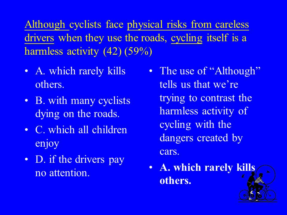 Although cyclists face physical risks from careless drivers when they use the roads, cycling itself is a harmless activity (42) (59%) A.