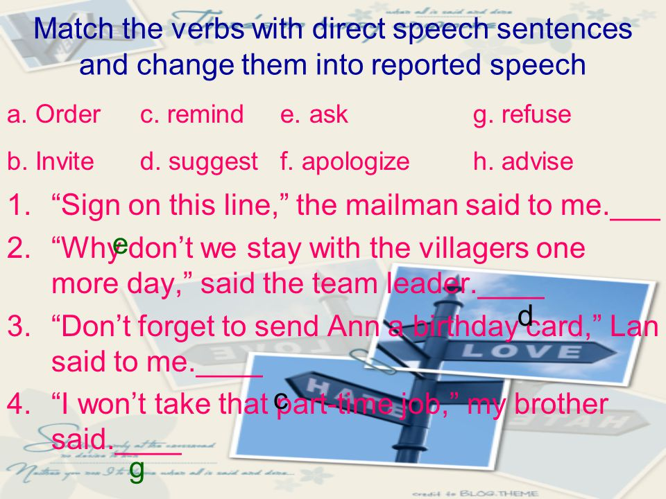 """Match the verbs with direct speech sentences and change them into reported speech 1.""""Sign on this line,"""" the mailman said to me.___ 2.""""Why don't we st"""