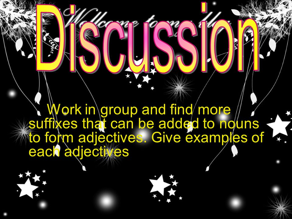 Work in group and find more suffixes that can be added to nouns to form adjectives. Give examples of each adjectives